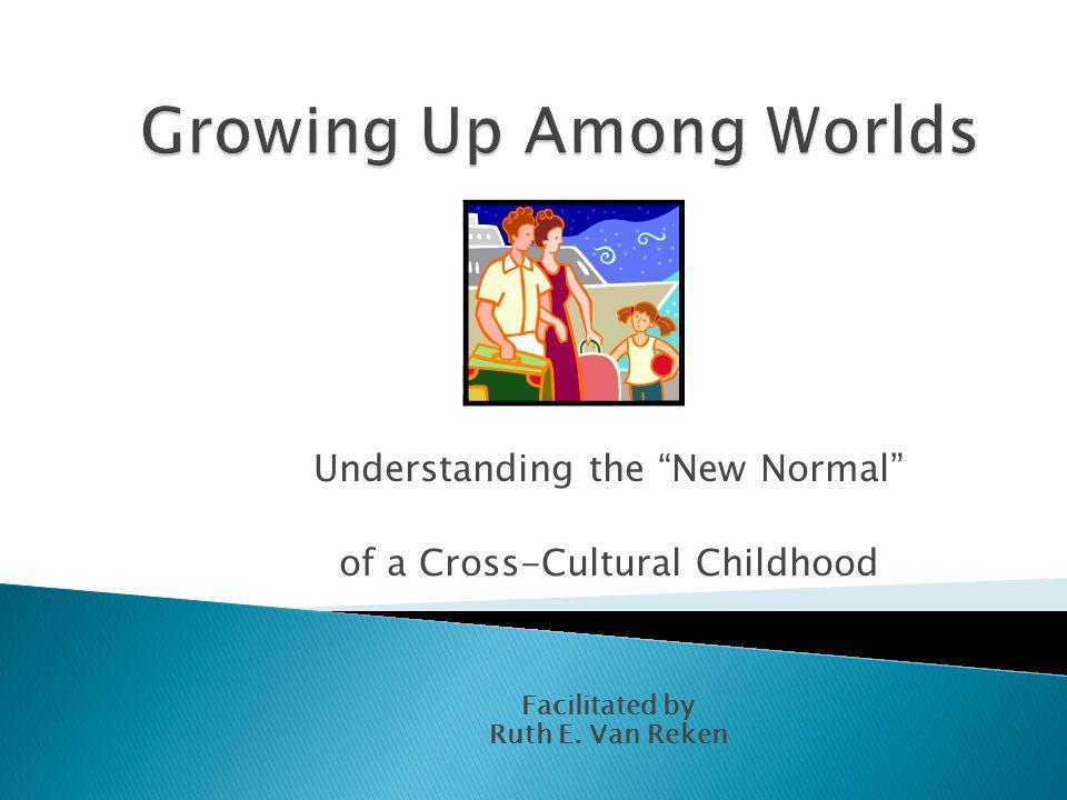 "Understanding the ""New Normal"" of a Cross-Cultural Childhood Facilitated by Ruth E. Van Reken"