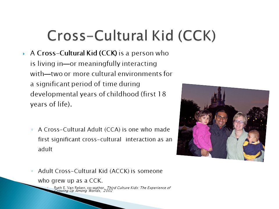  A Cross-Cultural Kid (CCK) is a person who is living in — or meaningfully interacting with — two or more cultural environments for a significant per