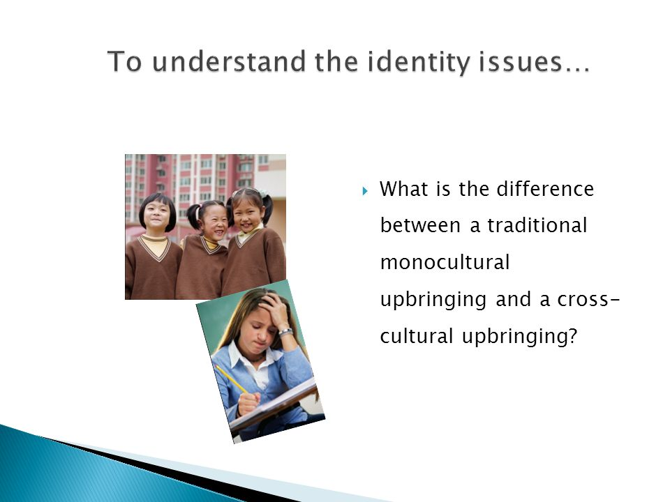  What is the difference between a traditional monocultural upbringing and a cross- cultural upbringing?