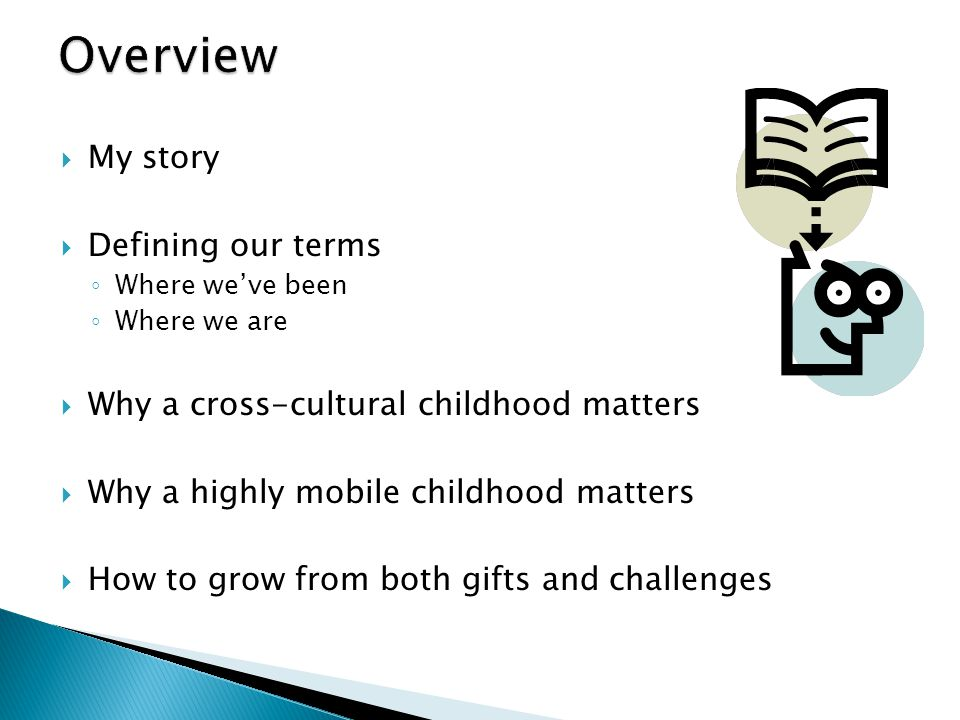  My story  Defining our terms ◦ Where we've been ◦ Where we are  Why a cross-cultural childhood matters  Why a highly mobile childhood matters  H