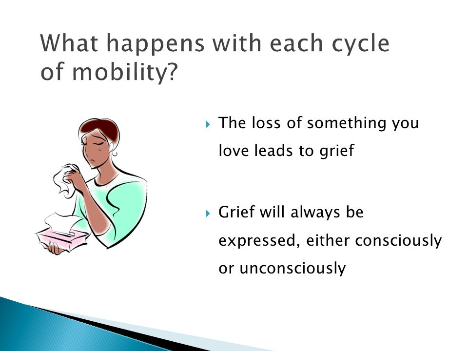 The loss of something you love leads to grief  Grief will always be expressed, either consciously or unconsciously