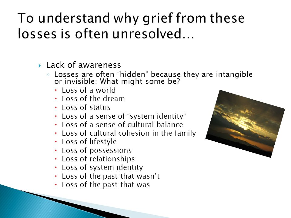 """ Lack of awareness ◦ Losses are often """" hidden """" because they are intangible or invisible: What might some be?  Loss of a world  Loss of the dream"""