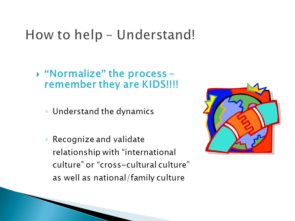 """ """" Normalize """" the process – remember they are KIDS!!!! ◦ Understand the dynamics ◦ Recognize and validate relationship with """"international culture"""""""