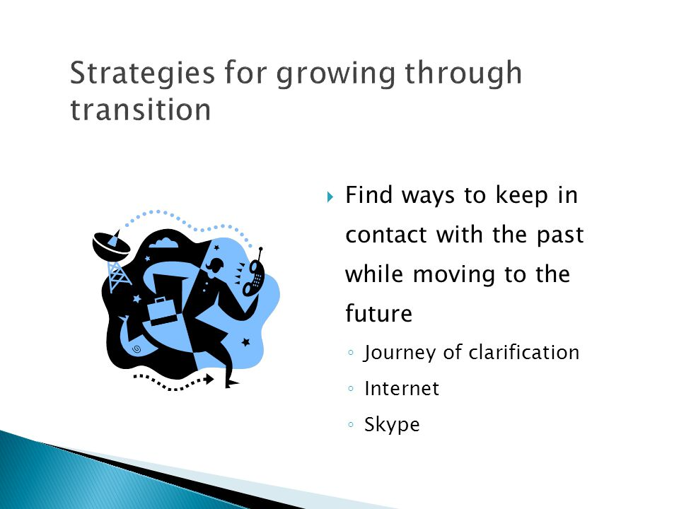  Find ways to keep in contact with the past while moving to the future ◦ Journey of clarification ◦ Internet ◦ Skype