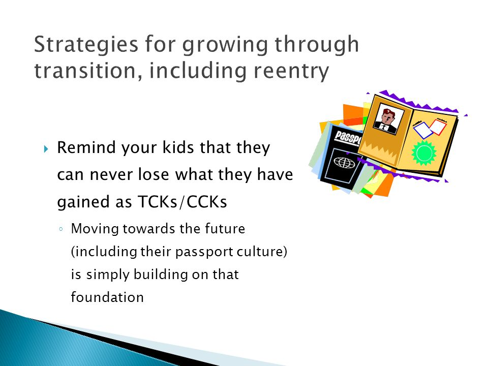  Remind your kids that they can never lose what they have gained as TCKs/CCKs ◦ Moving towards the future (including their passport culture) is simpl