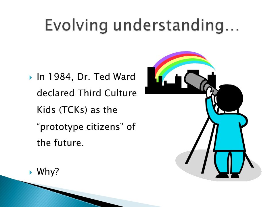 """ In 1984, Dr. Ted Ward declared Third Culture Kids (TCKs) as the """" prototype citizens """" of the future.  Why?"""