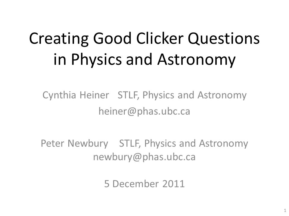 Creating Good Clicker Questions in Physics and Astronomy Cynthia Heiner STLF, Physics and Astronomy heiner@phas.ubc.ca Peter Newbury STLF, Physics and Astronomy newbury@phas.ubc.ca 5 December 2011 1