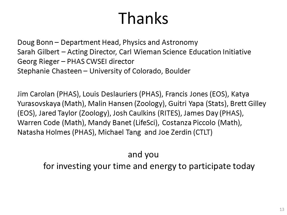 Thanks Doug Bonn – Department Head, Physics and Astronomy Sarah Gilbert – Acting Director, Carl Wieman Science Education Initiative Georg Rieger – PHAS CWSEI director Stephanie Chasteen – University of Colorado, Boulder Jim Carolan (PHAS), Louis Deslauriers (PHAS), Francis Jones (EOS), Katya Yurasovskaya (Math), Malin Hansen (Zoology), Guitri Yapa (Stats), Brett Gilley (EOS), Jared Taylor (Zoology), Josh Caulkins (RITES), James Day (PHAS), Warren Code (Math), Mandy Banet (LifeSci), Costanza Piccolo (Math), Natasha Holmes (PHAS), Michael Tang and Joe Zerdin (CTLT) and you for investing your time and energy to participate today 13