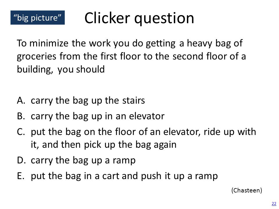 Clicker question To minimize the work you do getting a heavy bag of groceries from the first floor to the second floor of a building, you should A.carry the bag up the stairs B.carry the bag up in an elevator C.put the bag on the floor of an elevator, ride up with it, and then pick up the bag again D.carry the bag up a ramp E.put the bag in a cart and push it up a ramp 22 (Chasteen) big picture