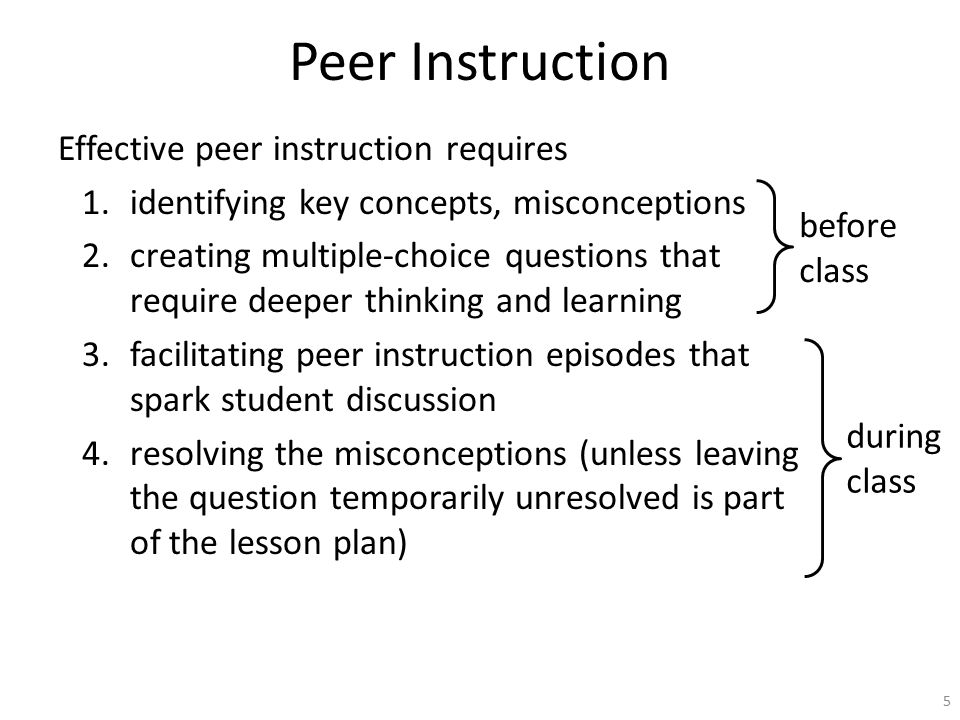 Peer Instruction 5 Effective peer instruction requires 1.identifying key concepts, misconceptions 2.creating multiple-choice questions that require deeper thinking and learning 3.facilitating peer instruction episodes that spark student discussion 4.resolving the misconceptions (unless leaving the question temporarily unresolved is part of the lesson plan) before class during class
