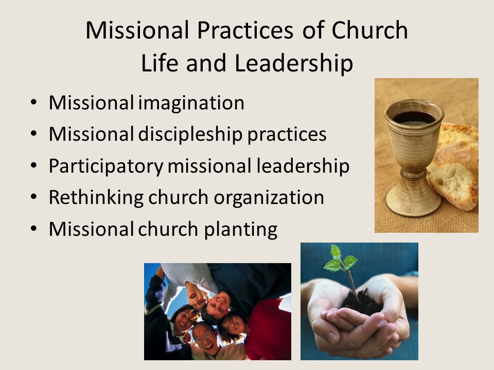 Missional Practices of Church Life and Leadership Missional imagination Missional discipleship practices Participatory missional leadership Rethinking church organization Missional church planting