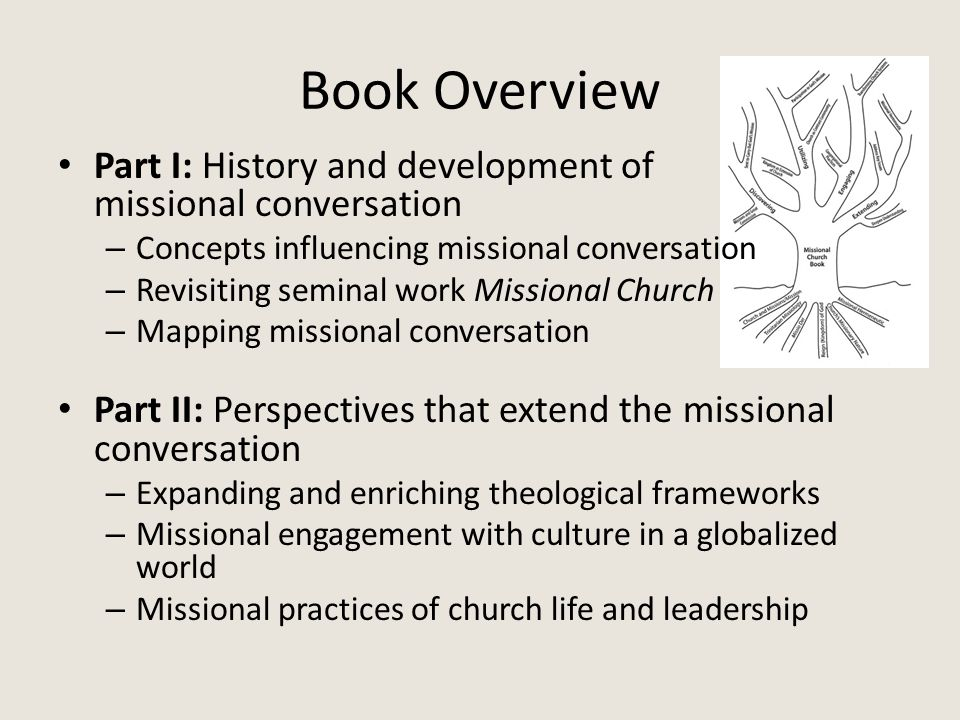 Book Overview Part I: History and development of missional conversation – Concepts influencing missional conversation – Revisiting seminal work Missional Church – Mapping missional conversation Part II: Perspectives that extend the missional conversation – Expanding and enriching theological frameworks – Missional engagement with culture in a globalized world – Missional practices of church life and leadership