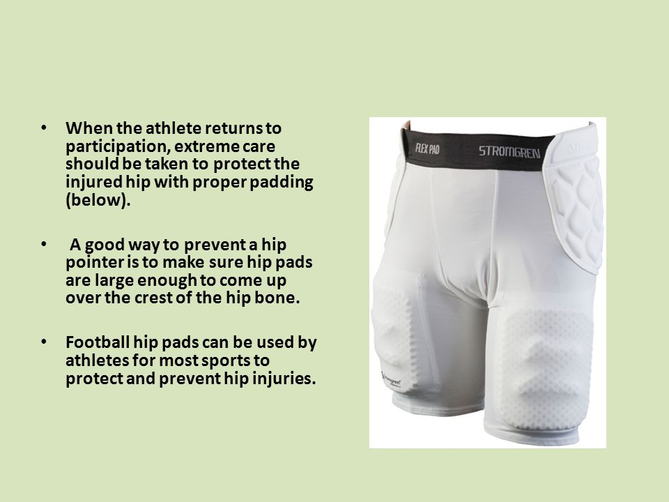 When the athlete returns to participation, extreme care should be taken to protect the injured hip with proper padding (below).