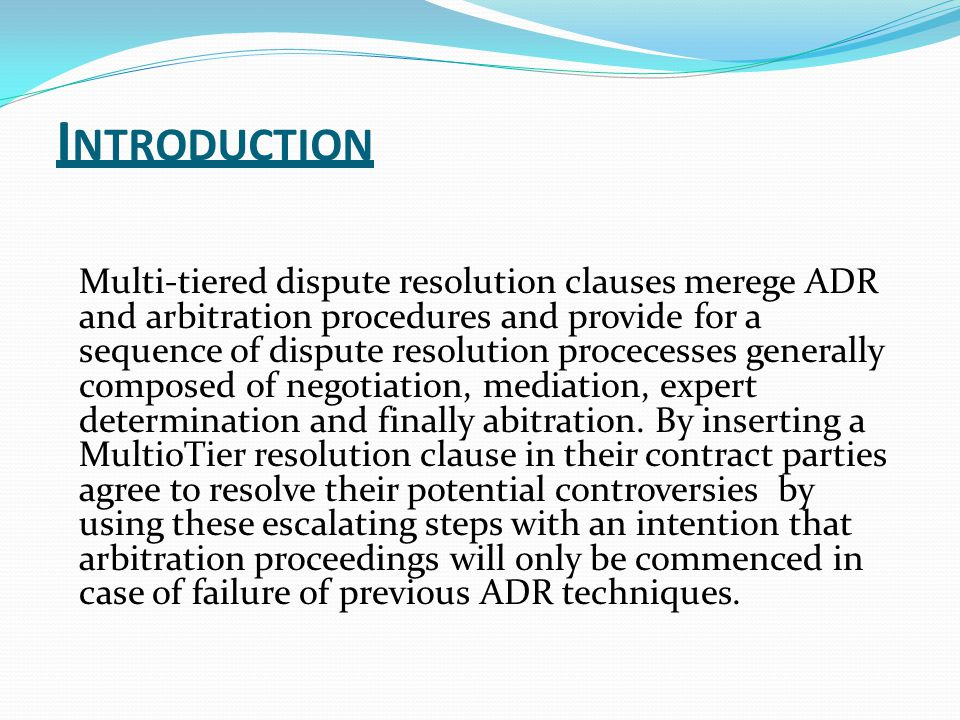 I NTRODUCTION Multi-tiered dispute resolution clauses merege ADR and arbitration procedures and provide for a sequence of dispute resolution procecesses generally composed of negotiation, mediation, expert determination and finally abitration.