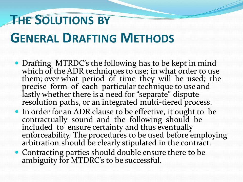 T HE S OLUTIONS BY G ENERAL D RAFTING M ETHODS Drafting MTRDC's the following has to be kept in mind which of the ADR techniques to use; in what order to use them; over what period of time they will be used; the precise form of each particular technique to use and lastly whether there is a need for separate dispute resolution paths, or an integrated multi-tiered process.