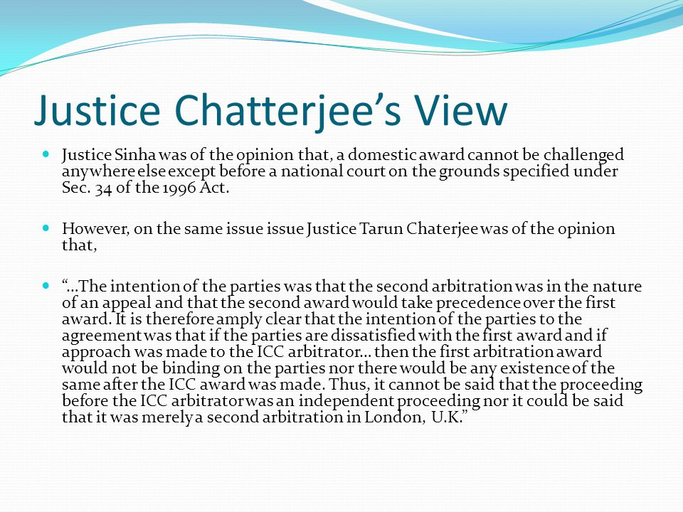 Justice Chatterjee's View Justice Sinha was of the opinion that, a domestic award cannot be challenged anywhere else except before a national court on the grounds specified under Sec.