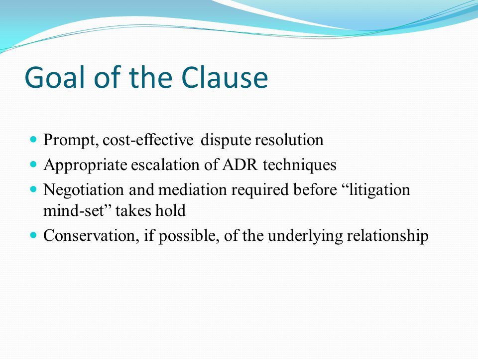 Prompt, cost-effective dispute resolution Appropriate escalation of ADR techniques Negotiation and mediation required before litigation mind-set takes hold Conservation, if possible, of the underlying relationship Goal of the Clause