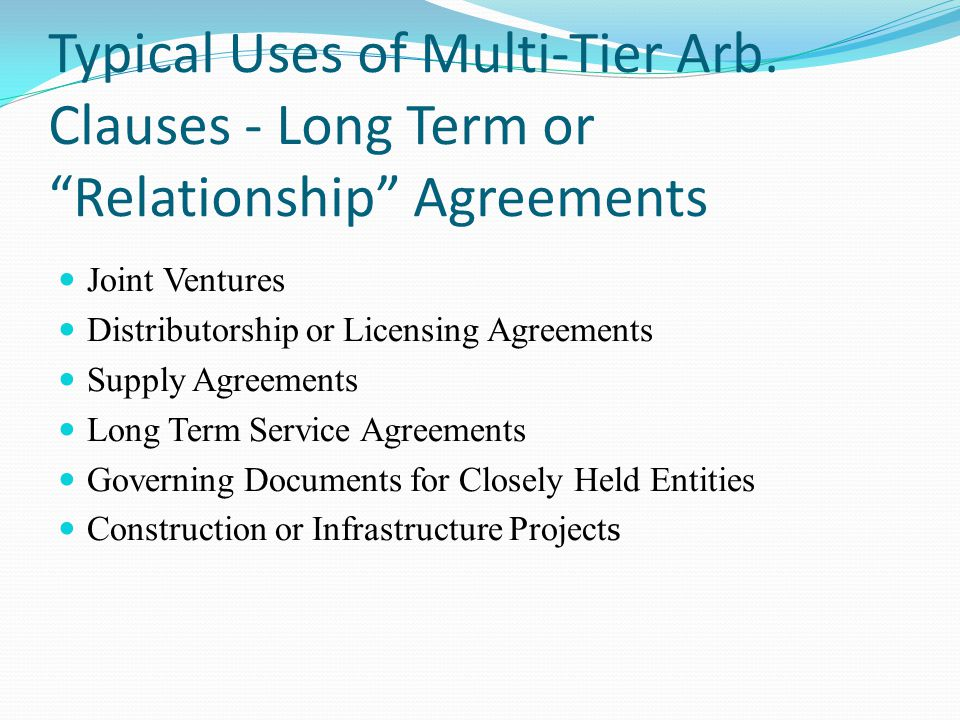 Joint Ventures Distributorship or Licensing Agreements Supply Agreements Long Term Service Agreements Governing Documents for Closely Held Entities Construction or Infrastructure Project s Typical Uses of Multi-Tier Arb.