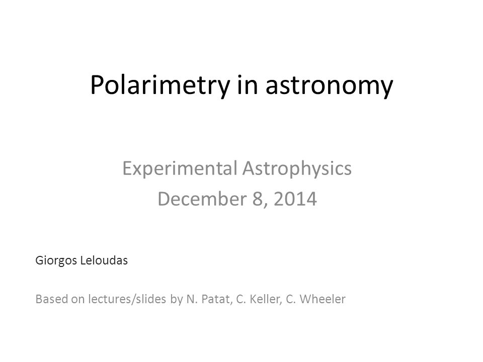 Polarimetry in astronomy Experimental Astrophysics December 8, 2014 Giorgos Leloudas Based on lectures/slides by N.
