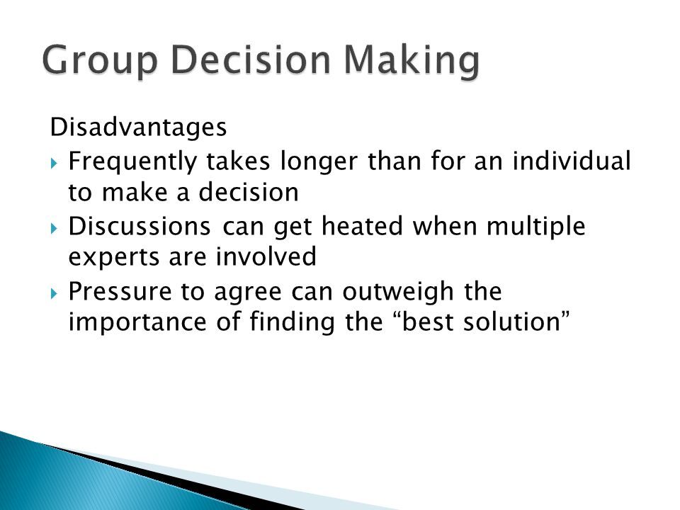 Disadvantages  Frequently takes longer than for an individual to make a decision  Discussions can get heated when multiple experts are involved  Pressure to agree can outweigh the importance of finding the best solution