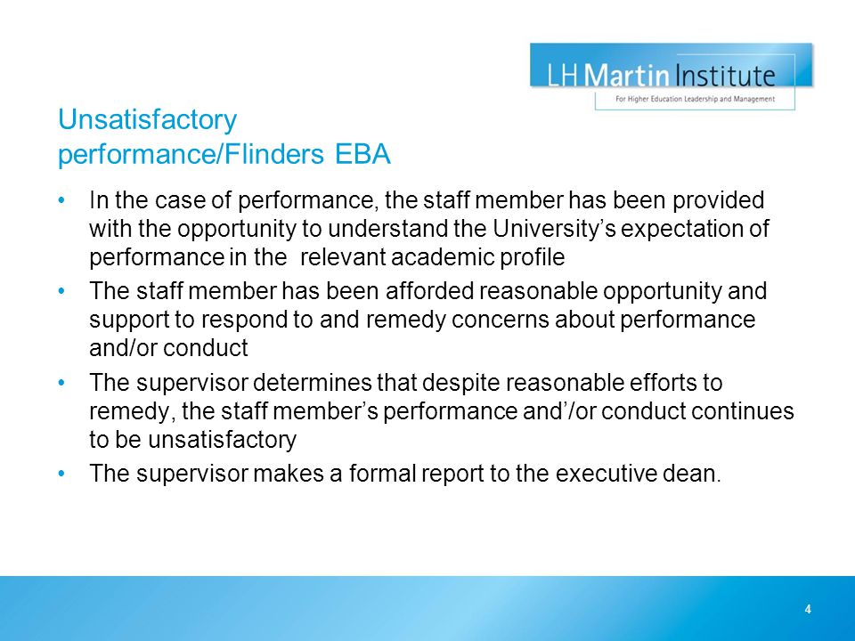 Unsatisfactory performance/Flinders EBA In the case of performance, the staff member has been provided with the opportunity to understand the University's expectation of performance in the relevant academic profile The staff member has been afforded reasonable opportunity and support to respond to and remedy concerns about performance and/or conduct The supervisor determines that despite reasonable efforts to remedy, the staff member's performance and'/or conduct continues to be unsatisfactory The supervisor makes a formal report to the executive dean.