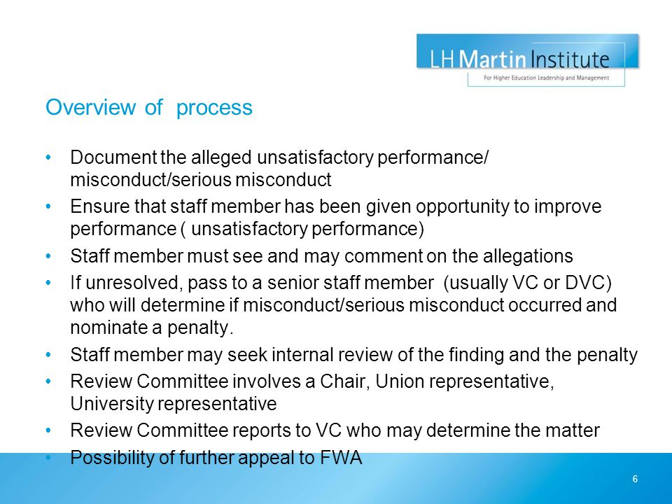 Overview of process Document the alleged unsatisfactory performance/ misconduct/serious misconduct Ensure that staff member has been given opportunity to improve performance ( unsatisfactory performance) Staff member must see and may comment on the allegations If unresolved, pass to a senior staff member (usually VC or DVC) who will determine if misconduct/serious misconduct occurred and nominate a penalty.