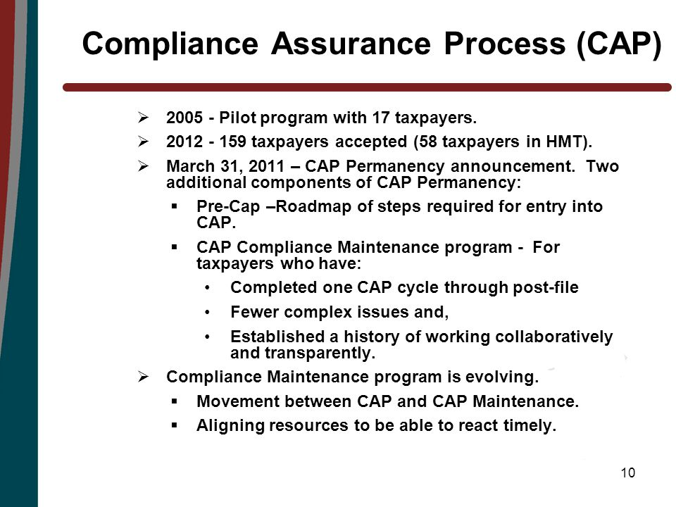 10 Compliance Assurance Process (CAP)  2005 - Pilot program with 17 taxpayers.