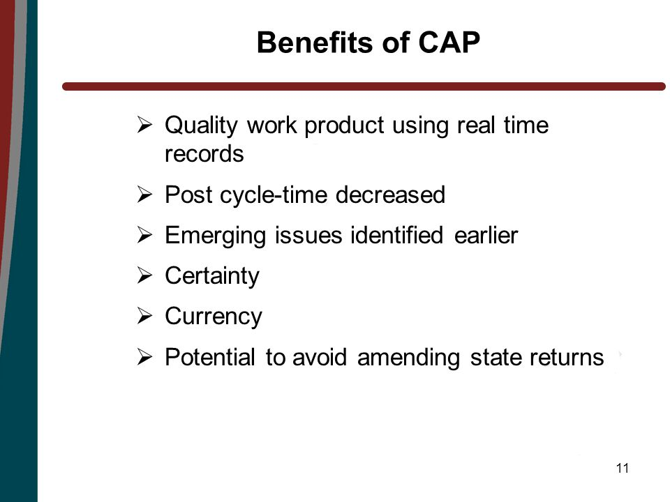 11 Benefits of CAP  Quality work product using real time records  Post cycle-time decreased  Emerging issues identified earlier  Certainty  Currency  Potential to avoid amending state returns