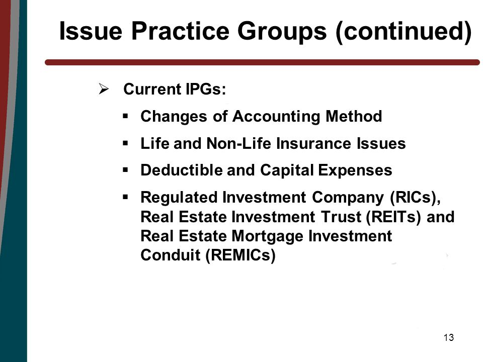 13 Issue Practice Groups (continued)  Current IPGs:  Changes of Accounting Method  Life and Non-Life Insurance Issues  Deductible and Capital Expenses  Regulated Investment Company (RICs), Real Estate Investment Trust (REITs) and Real Estate Mortgage Investment Conduit (REMICs)