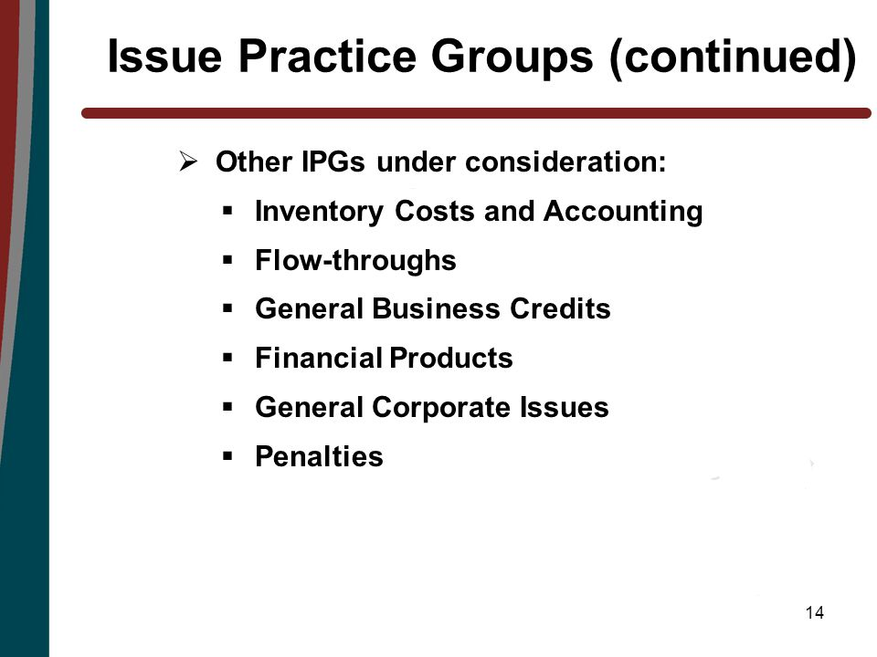 14 Issue Practice Groups (continued)  Other IPGs under consideration:  Inventory Costs and Accounting  Flow-throughs  General Business Credits  Financial Products  General Corporate Issues  Penalties