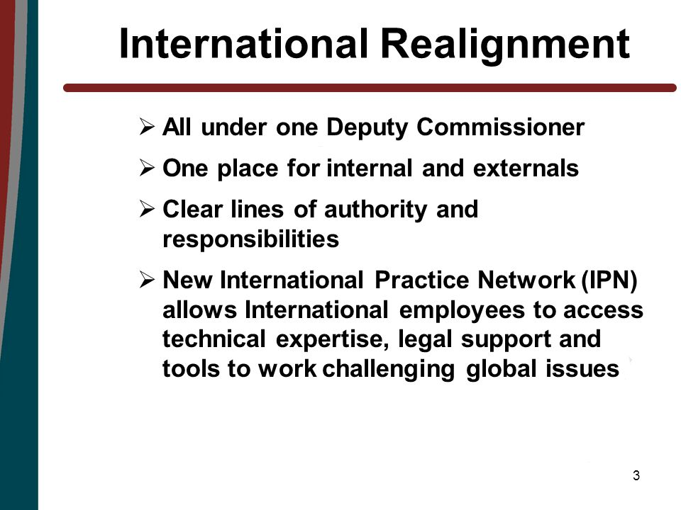3 International Realignment  All under one Deputy Commissioner  One place for internal and externals  Clear lines of authority and responsibilities  New International Practice Network (IPN) allows International employees to access technical expertise, legal support and tools to work challenging global issues