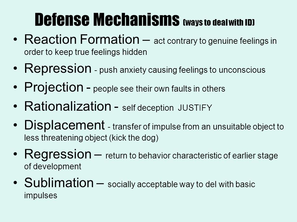 Defense Mechanisms (ways to deal with ID) Reaction Formation – act contrary to genuine feelings in order to keep true feelings hidden Repression - push anxiety causing feelings to unconscious Projection - people see their own faults in others Rationalization - self deception JUSTIFY Displacement - transfer of impulse from an unsuitable object to less threatening object (kick the dog) Regression – return to behavior characteristic of earlier stage of development Sublimation – socially acceptable way to del with basic impulses