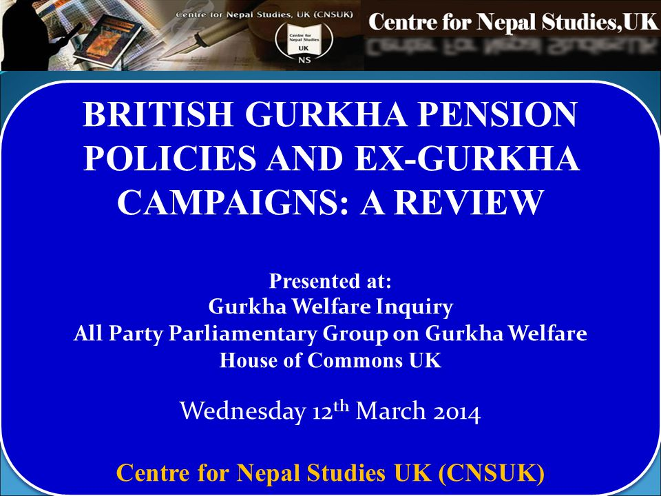 BRITISH GURKHA PENSION POLICIES AND EX-GURKHA CAMPAIGNS: A REVIEW Presented at: Gurkha Welfare Inquiry All Party Parliamentary Group on Gurkha Welfare House of Commons UK Wednesday 12 th March 2014 Centre for Nepal Studies UK (CNSUK) BRITISH GURKHA PENSION POLICIES AND EX-GURKHA CAMPAIGNS: A REVIEW Presented at: Gurkha Welfare Inquiry All Party Parliamentary Group on Gurkha Welfare House of Commons UK Wednesday 12 th March 2014 Centre for Nepal Studies UK (CNSUK)