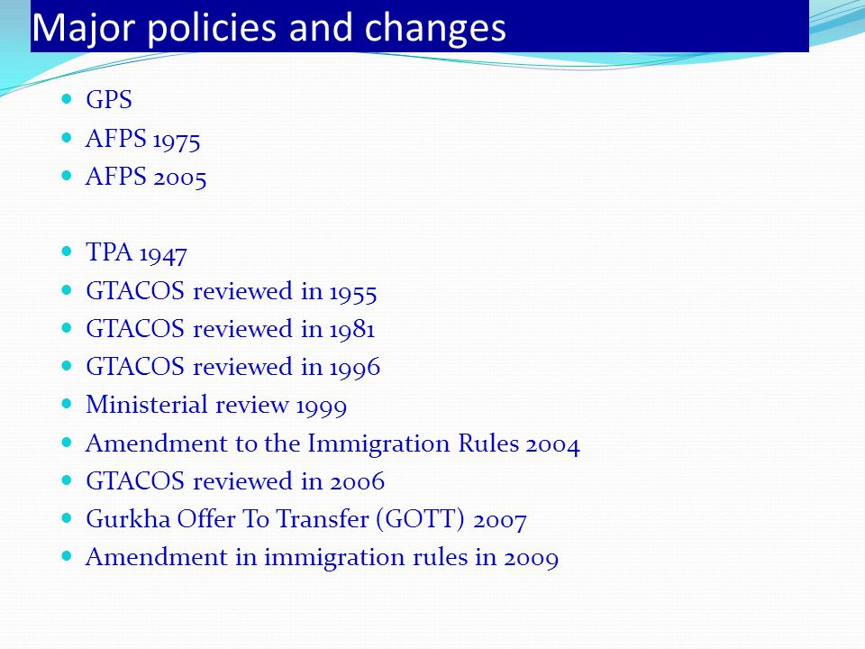 Major policies and changes GPS AFPS 1975 AFPS 2005 TPA 1947 GTACOS reviewed in 1955 GTACOS reviewed in 1981 GTACOS reviewed in 1996 Ministerial review 1999 Amendment to the Immigration Rules 2004 GTACOS reviewed in 2006 Gurkha Offer To Transfer (GOTT) 2007 Amendment in immigration rules in 2009