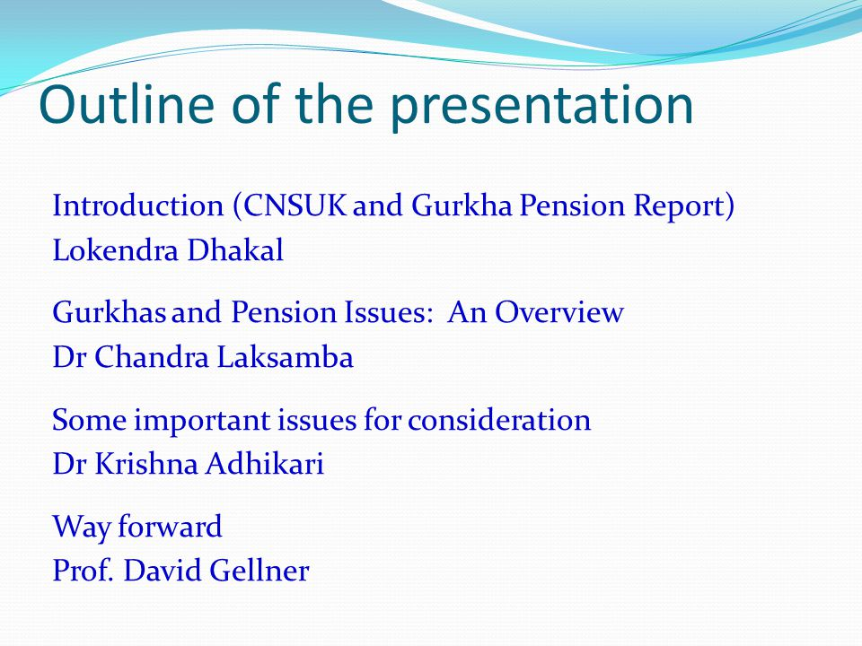 Outline of the presentation Introduction (CNSUK and Gurkha Pension Report) Lokendra Dhakal Gurkhas and Pension Issues: An Overview Dr Chandra Laksamba Some important issues for consideration Dr Krishna Adhikari Way forward Prof.