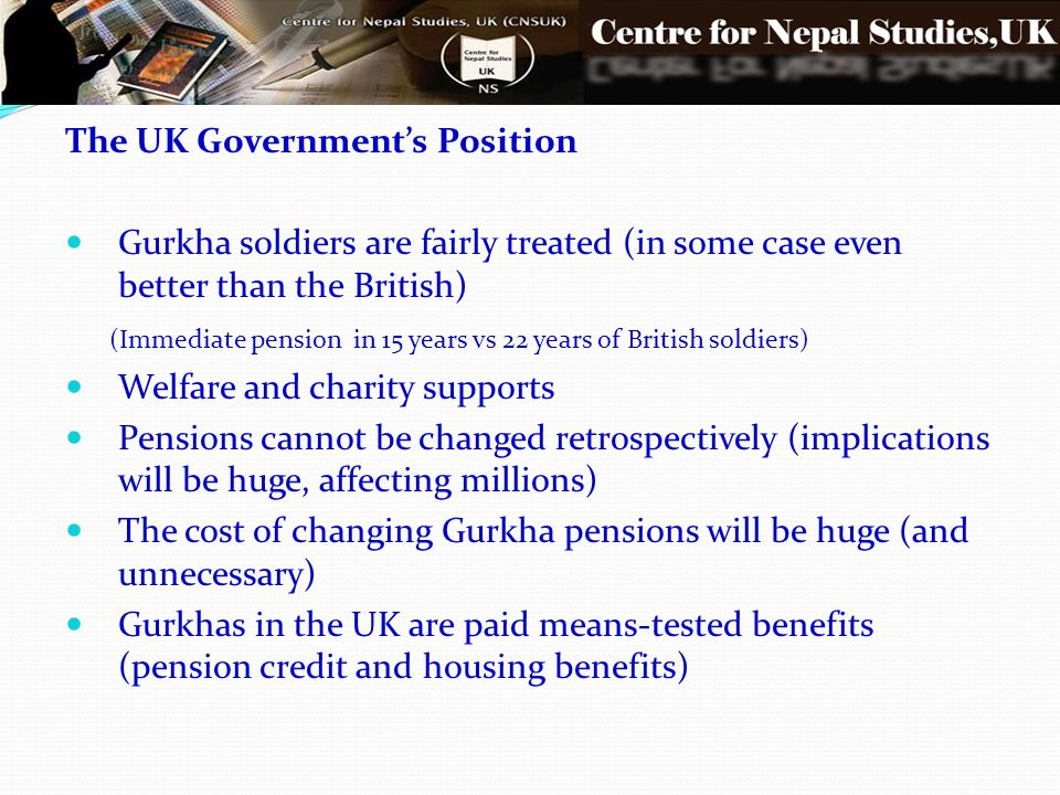 The UK Government's Position Gurkha soldiers are fairly treated (in some case even better than the British) (Immediate pension in 15 years vs 22 years of British soldiers) Welfare and charity supports Pensions cannot be changed retrospectively (implications will be huge, affecting millions) The cost of changing Gurkha pensions will be huge (and unnecessary) Gurkhas in the UK are paid means-tested benefits (pension credit and housing benefits)