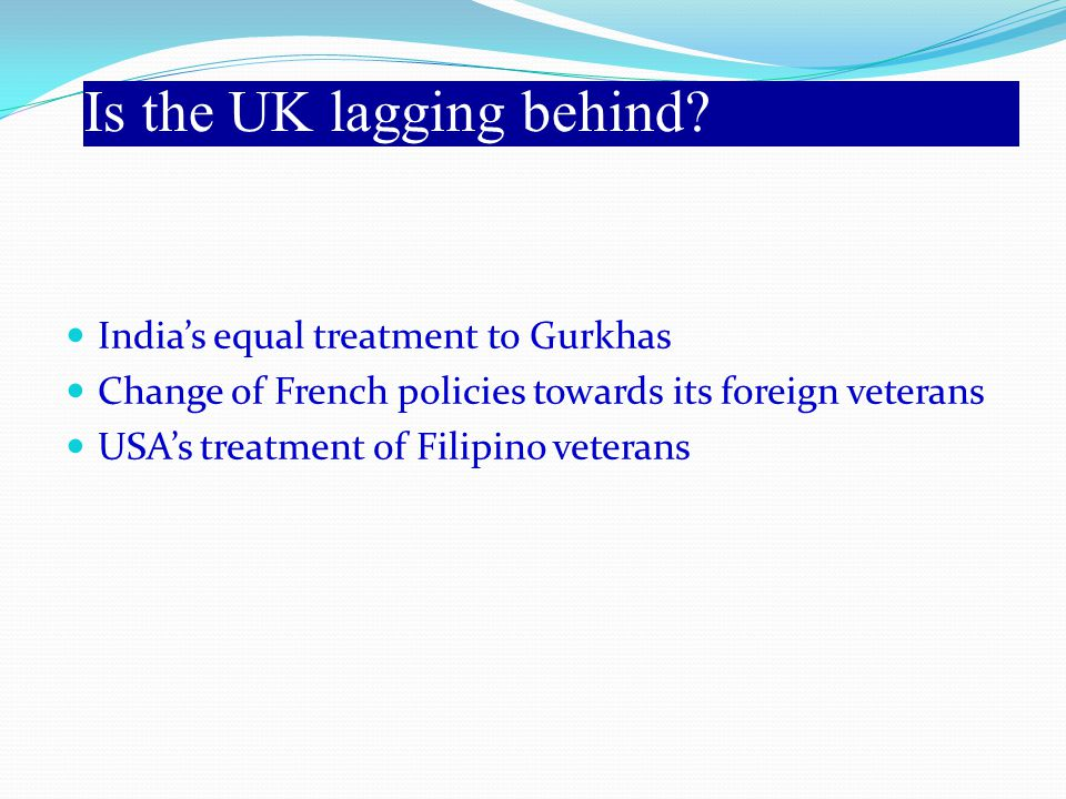 India's equal treatment to Gurkhas Change of French policies towards its foreign veterans USA's treatment of Filipino veterans Is the UK lagging behind?