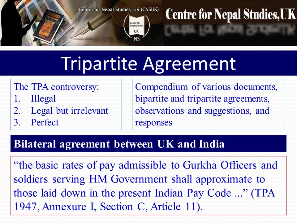 The TPA controversy: 1.Illegal 2.Legal but irrelevant 3.Perfect Tripartite Agreement Compendium of various documents, bipartite and tripartite agreements, observations and suggestions, and responses the basic rates of pay admissible to Gurkha Officers and soldiers serving HM Government shall approximate to those laid down in the present Indian Pay Code... (TPA 1947, Annexure I, Section C, Article 11).