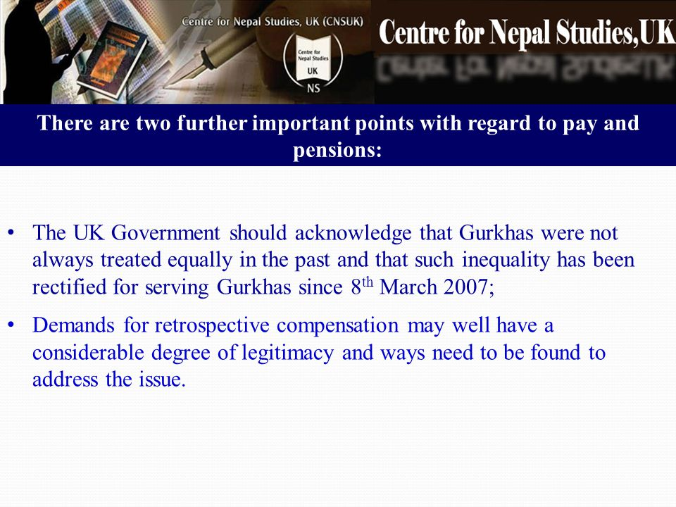 There are two further important points with regard to pay and pensions: The UK Government should acknowledge that Gurkhas were not always treated equally in the past and that such inequality has been rectified for serving Gurkhas since 8 th March 2007; Demands for retrospective compensation may well have a considerable degree of legitimacy and ways need to be found to address the issue.