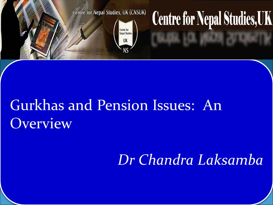 Gurkhas and Pension Issues: An Overview Dr Chandra Laksamba Gurkhas and Pension Issues: An Overview Dr Chandra Laksamba