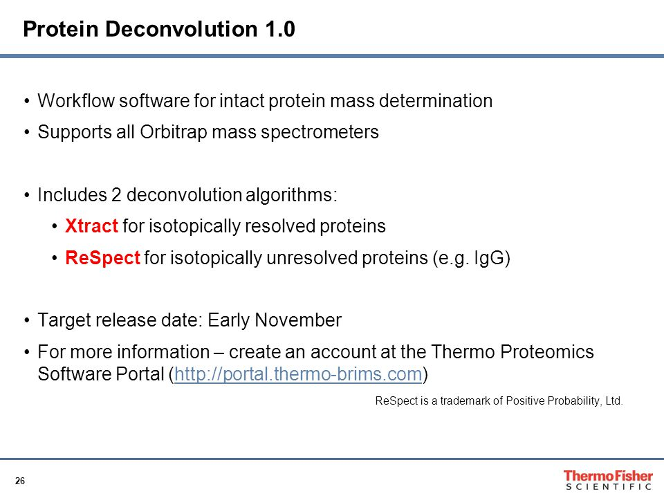 26 Protein Deconvolution 1.0 Workflow software for intact protein mass determination Supports all Orbitrap mass spectrometers Includes 2 deconvolution algorithms: Xtract for isotopically resolved proteins ReSpect for isotopically unresolved proteins (e.g.