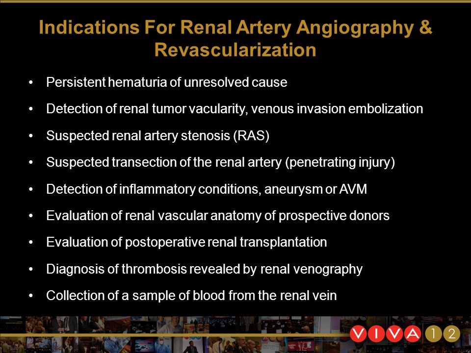 Indications For Renal Artery Angiography & Revascularization Persistent hematuria of unresolved cause Detection of renal tumor vacularity, venous invasion embolization Suspected renal artery stenosis (RAS) Suspected transection of the renal artery (penetrating injury) Detection of inflammatory conditions, aneurysm or AVM Evaluation of renal vascular anatomy of prospective donors Evaluation of postoperative renal transplantation Diagnosis of thrombosis revealed by renal venography Collection of a sample of blood from the renal vein