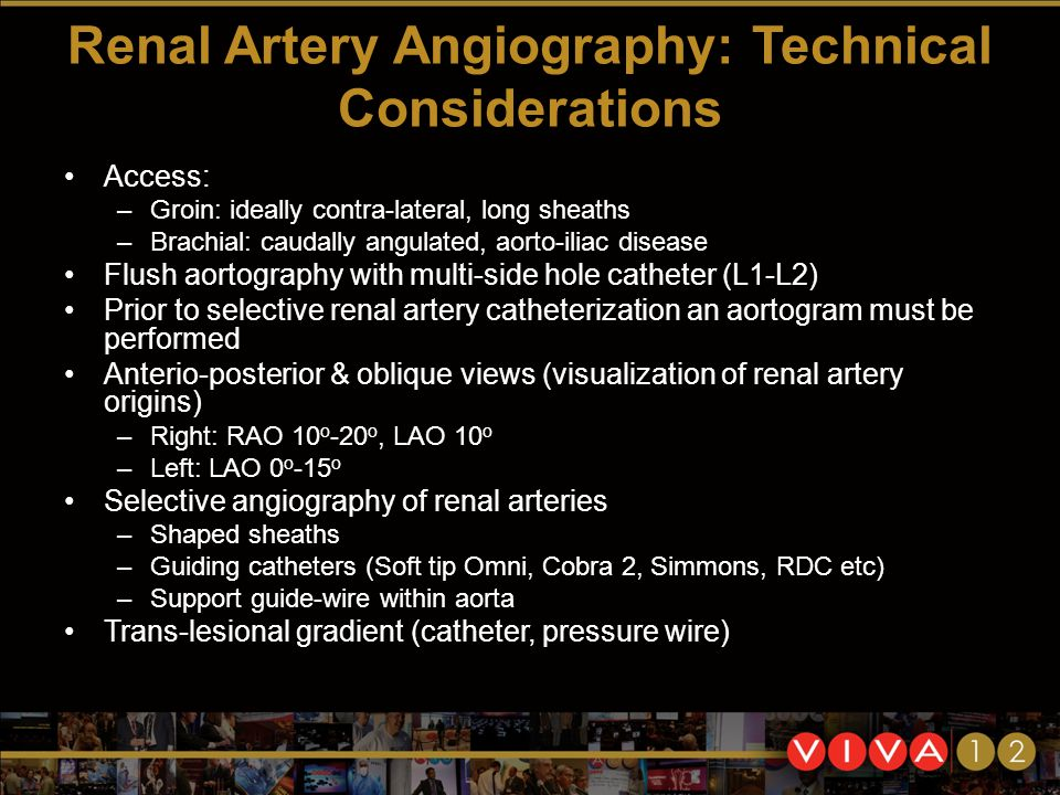 Renal Artery Angiography: Technical Considerations Access: –Groin: ideally contra-lateral, long sheaths –Brachial: caudally angulated, aorto-iliac disease Flush aortography with multi-side hole catheter (L1-L2) Prior to selective renal artery catheterization an aortogram must be performed Anterio-posterior & oblique views (visualization of renal artery origins) –Right: RAO 10 ο -20 ο, LAO 10 ο –Left: LAO 0 ο -15 ο Selective angiography of renal arteries –Shaped sheaths –Guiding catheters (Soft tip Omni, Cobra 2, Simmons, RDC etc) –Support guide-wire within aorta Trans-lesional gradient (catheter, pressure wire)