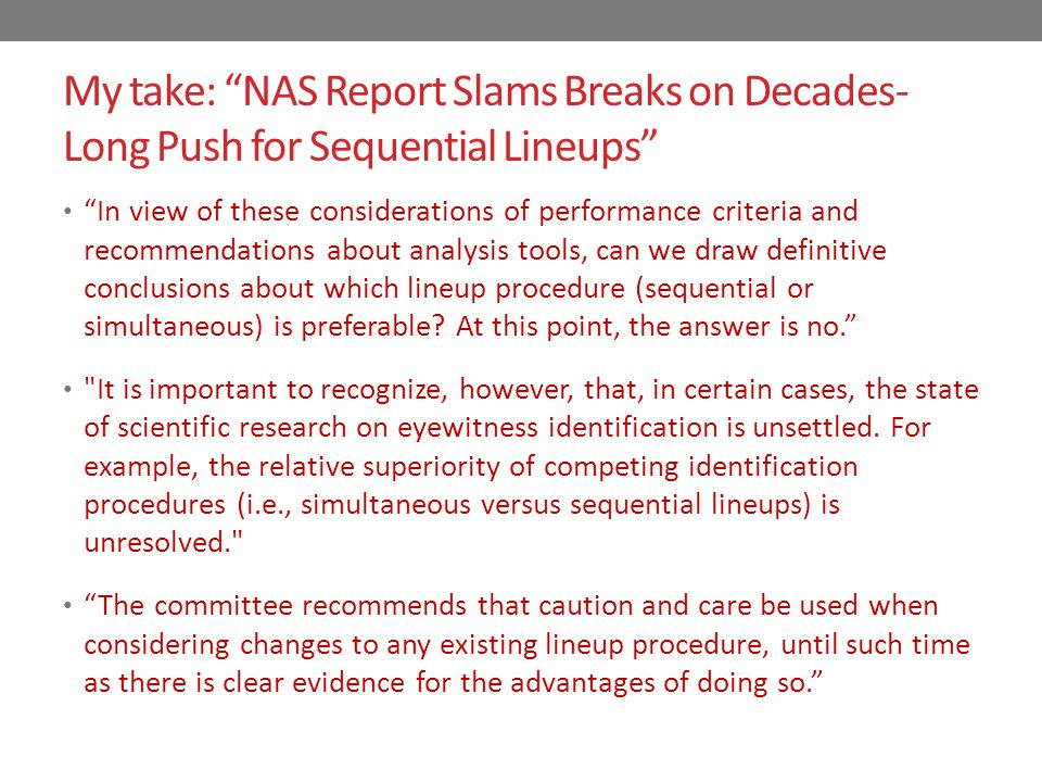 My take: NAS Report Slams Breaks on Decades- Long Push for Sequential Lineups In view of these considerations of performance criteria and recommendations about analysis tools, can we draw definitive conclusions about which lineup procedure (sequential or simultaneous) is preferable.