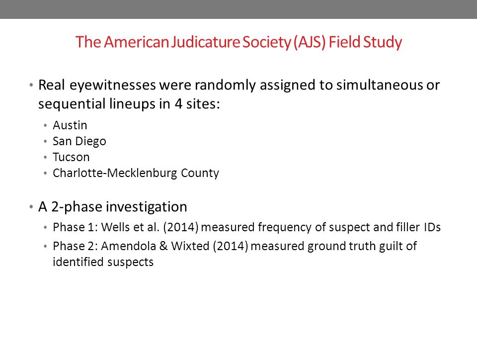 The American Judicature Society (AJS) Field Study Real eyewitnesses were randomly assigned to simultaneous or sequential lineups in 4 sites: Austin San Diego Tucson Charlotte-Mecklenburg County A 2-phase investigation Phase 1: Wells et al.