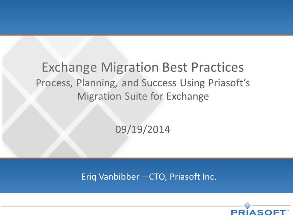 Exchange Migration Best Practices Process, Planning, and Success Using Priasoft's Migration Suite for Exchange 09/19/2014 Eriq Vanbibber – CTO, Priasoft Inc.