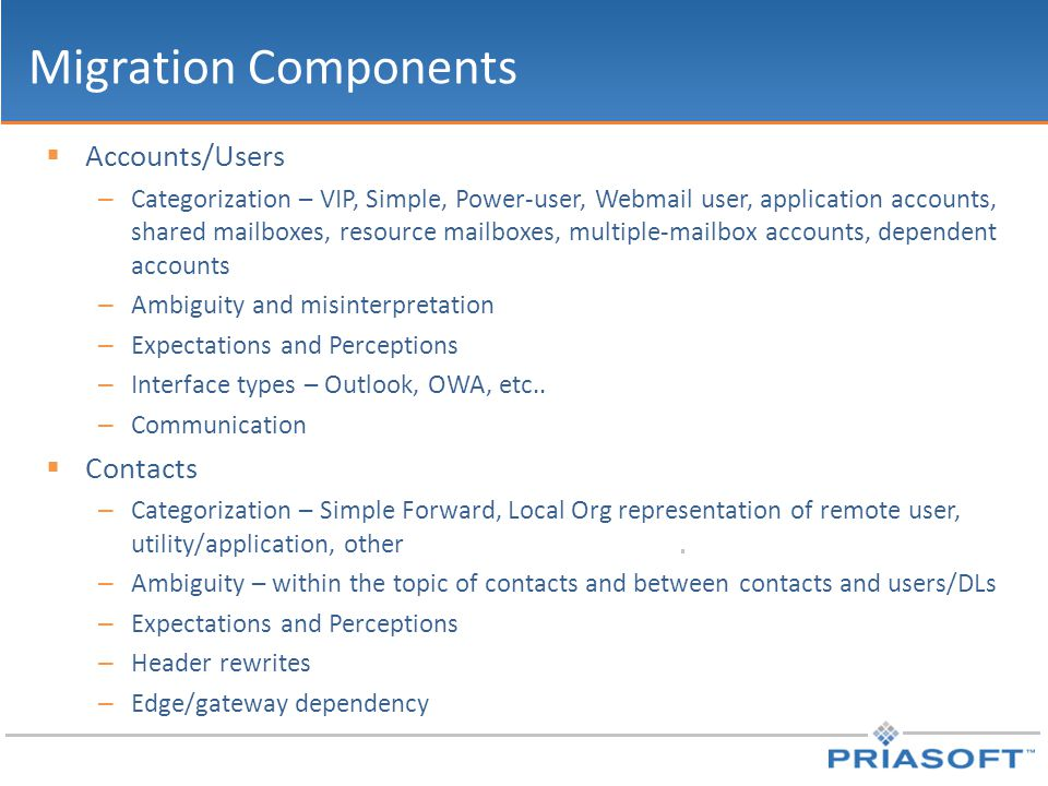Migration Components  Accounts/Users – Categorization – VIP, Simple, Power-user, Webmail user, application accounts, shared mailboxes, resource mailboxes, multiple-mailbox accounts, dependent accounts – Ambiguity and misinterpretation – Expectations and Perceptions – Interface types – Outlook, OWA, etc..