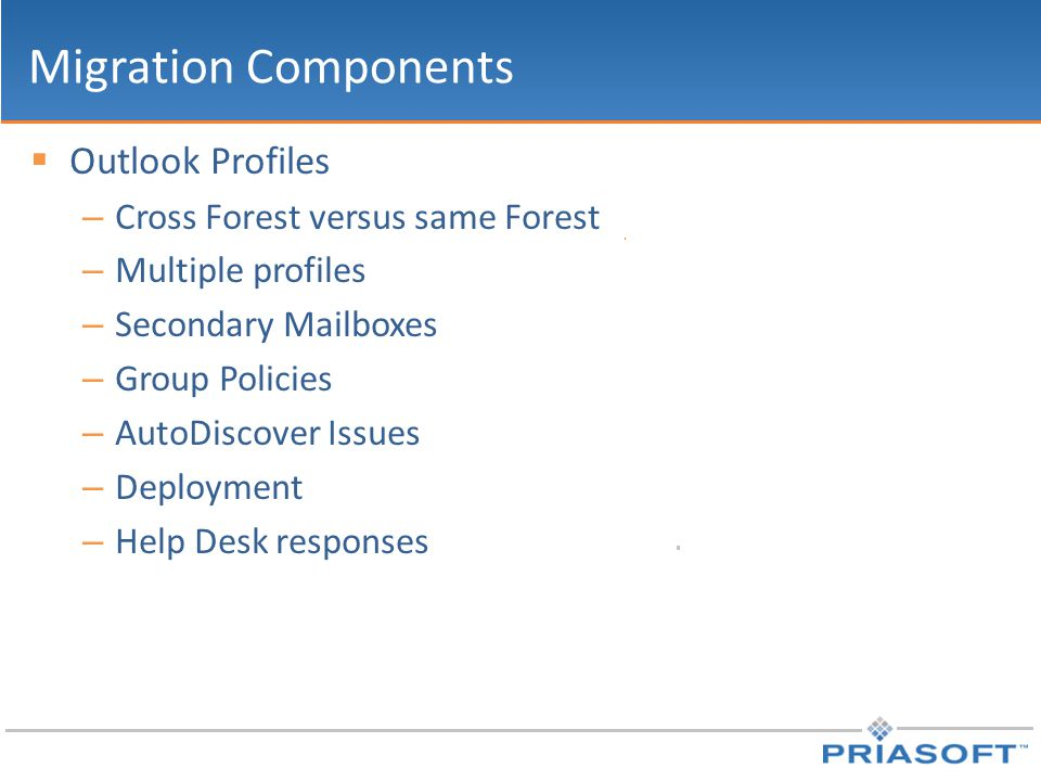 Migration Components  Outlook Profiles – Cross Forest versus same Forest – Multiple profiles – Secondary Mailboxes – Group Policies – AutoDiscover Is