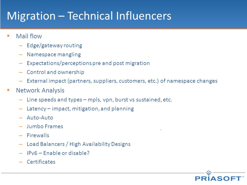 Migration – Technical Influencers  Mail flow – Edge/gateway routing – Namespace mangling – Expectations/perceptions pre and post migration – Control and ownership – External impact (partners, suppliers, customers, etc.) of namespace changes  Network Analysis – Line speeds and types – mpls, vpn, burst vs sustained, etc.
