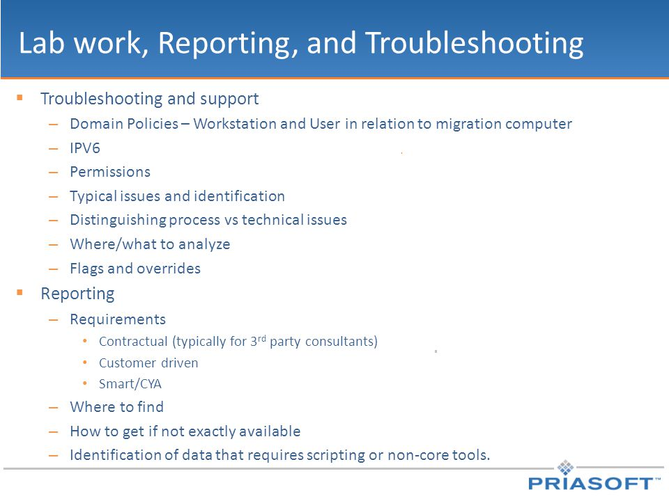 Lab work, Reporting, and Troubleshooting  Troubleshooting and support – Domain Policies – Workstation and User in relation to migration computer – IPV6 – Permissions – Typical issues and identification – Distinguishing process vs technical issues – Where/what to analyze – Flags and overrides  Reporting – Requirements Contractual (typically for 3 rd party consultants) Customer driven Smart/CYA – Where to find – How to get if not exactly available – Identification of data that requires scripting or non-core tools.